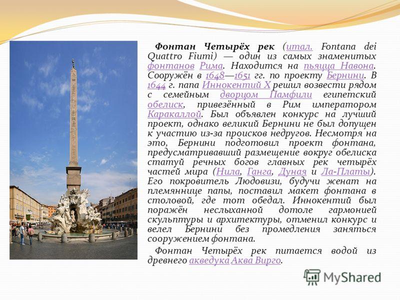 Фонтан Четырёх рек (итал. Fontana dei Quattro Fiumi) один из самых знаменитых фонтанов Рима. Находится на пьяцца Навона. Сооружён в 16481651 гг. по проекту Бернини. В 1644 г. папа Иннокентий X решил возвести рядом с семейным дворцом Памфили египетски