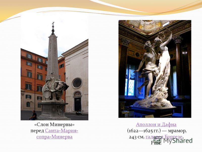 «Слон Минервы» перед Санта-Мария- сопра-МинерваСанта-Мария- сопра-Минерва Аполлон и Дафна (16221625 гг.) мрамор, 243 см, галерея Боргезе, Рим.галерея Боргезе