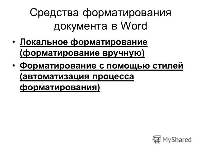 Средства форматирования документа в Word Локальное форматирование (форматирование вручную) Форматирование с помощью стилей (автоматизация процесса форматирования)