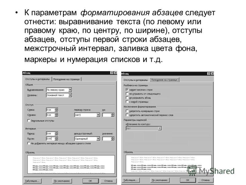 К параметрам форматирования абзацев следует отнести: выравнивание текста (по левому или правому краю, по центру, по ширине), отступы абзацев, отступы первой строки абзацев, межстрочный интервал, заливка цвета фона, маркеры и нумерация списков и т.д.
