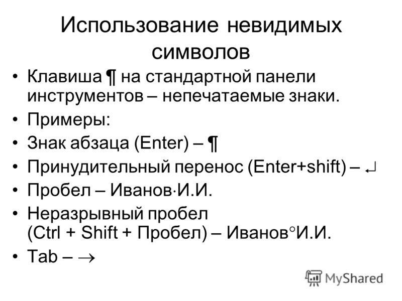 Использование невидимых символов Клавиша ¶ на стандартной панели инструментов – непечатаемые знаки. Примеры: Знак абзаца (Enter) – ¶ Принудительный перенос (Enter+shift) – Пробел – Иванов И.И. Неразрывный пробел (Ctrl + Shift + Пробел) – Иванов И.И.
