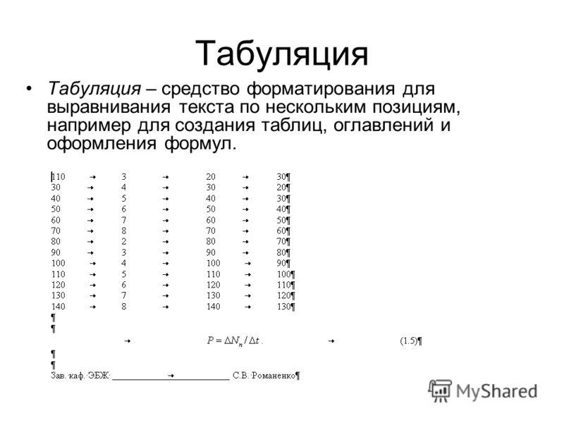 Табуляция Табуляция – средство форматирования для выравнивания текста по нескольким позициям, например для создания таблиц, оглавлений и оформления формул.