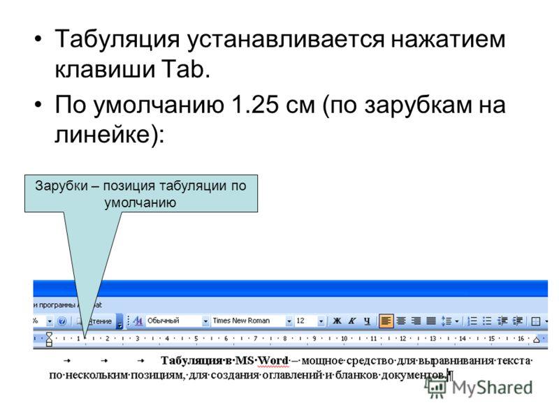 Табуляция устанавливается нажатием клавиши Tab. По умолчанию 1.25 см (по зарубкам на линейке): Зарубки – позиция табуляции по умолчанию