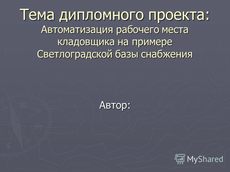 Тема дипломного проекта: Автоматизация рабочего места кладовщика на примере Светлоградской базы снабжения Автор: