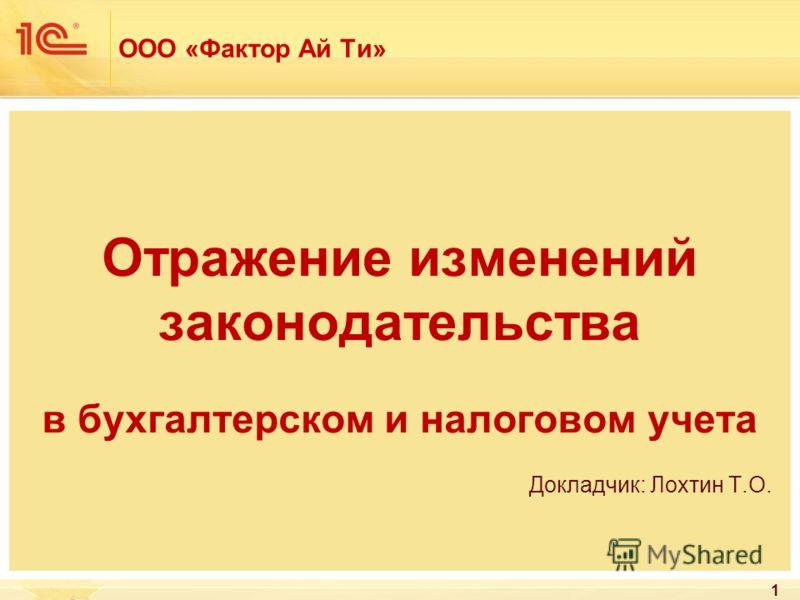 ООО «Фактор Ай Ти» Отражение изменений законодательства в бухгалтерском и налоговом учета Докладчик: Лохтин Т.О. 1