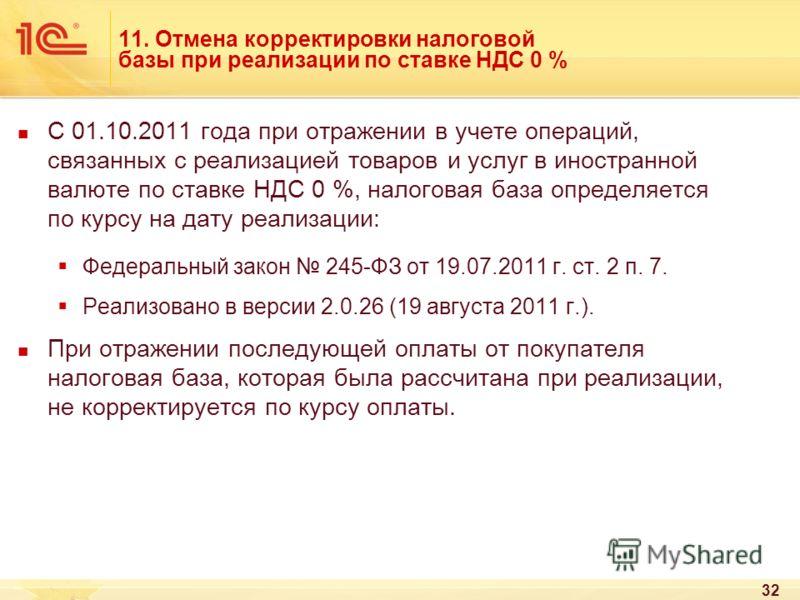 32 11. Отмена корректировки налоговой базы при реализации по ставке НДС 0 % С 01.10.2011 года при отражении в учете операций, связанных с реализацией товаров и услуг в иностранной валюте по ставке НДС 0 %, налоговая база определяется по курсу на дату