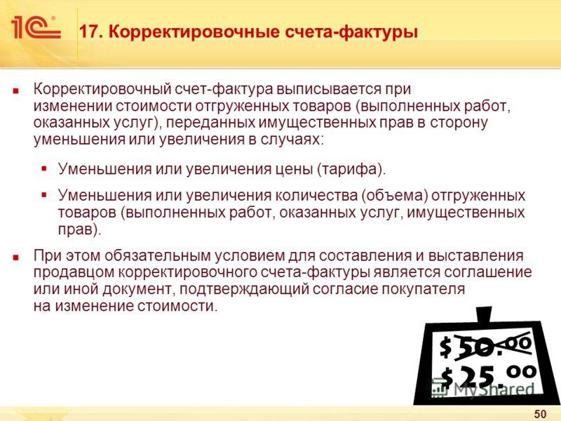 50 Корректировочный счет-фактура выписывается при изменении стоимости отгруженных товаров (выполненных работ, оказанных услуг), переданных имущественных прав в сторону уменьшения или увеличения в случаях: Уменьшения или увеличения цены (тарифа). Умен