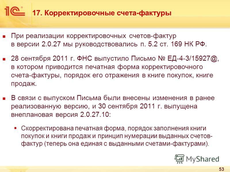 53 При реализации корректировочных счетов-фактур в версии 2.0.27 мы руководствовались п. 5.2 ст. 169 НК РФ. 28 сентября 2011 г. ФНС выпустило Письмо ЕД-4-3/15927@, в котором приводится печатная форма корректировочного счета-фактуры, порядок его отраж