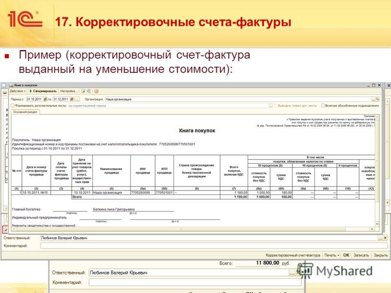 Пример (корректировочный счет-фактура выданный на уменьшение стоимости): 10.10.2011 г. выписан корректировочный счет-фактура на основании счета-фактуры выданного от 01.09.2011 г. Уменьшилась цена на 100 руб. 17. Корректировочные счета-фактуры