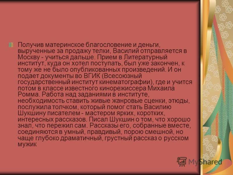 Получив материнское благословение и деньги, вырученные за продажу телки, Василий отправляется в Москву - учиться дальше. Прием в Литературный институт, куда он хотел поступать, был уже закончен, к тому же не было опубликованных произведений. И он под