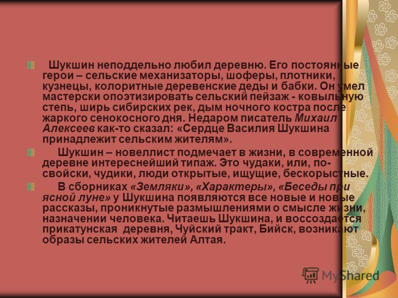 Шукшин неподдельно любил деревню. Его постоянные герои – сельские механизаторы, шоферы, плотники, кузнецы, колоритные деревенские деды и бабки. Он умел мастерски опоэтизировать сельский пейзаж - ковыльную степь, ширь сибирских рек, дым ночного костра