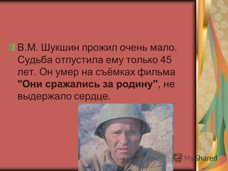В.М. Шукшин прожил очень мало. Судьба отпустила ему только 45 лет. Он умер на съёмках фильма Они сражались за родину, не выдержало сердце.