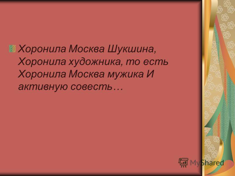 Хоронила Москва Шукшина, Хоронила художника, то есть Хоронила Москва мужика И активную совесть…