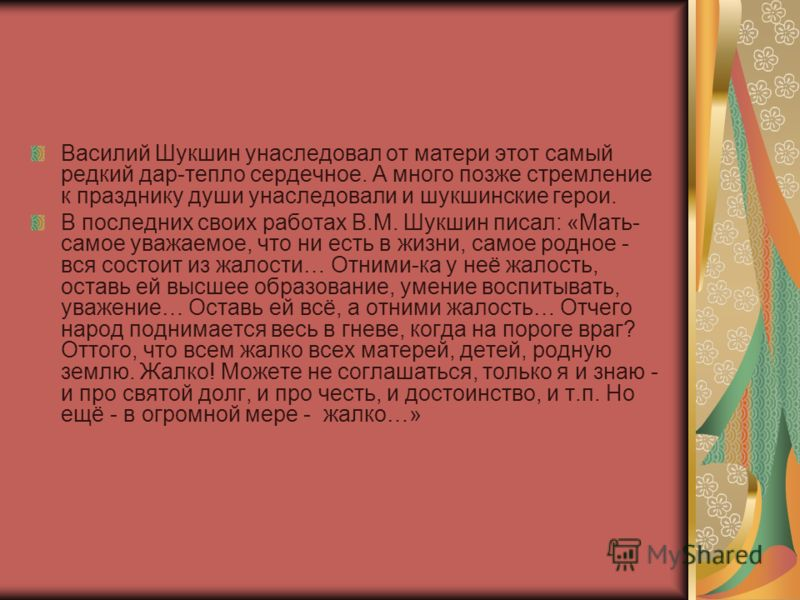 Василий Шукшин унаследовал от матери этот самый редкий дар-тепло сердечное. А много позже стремление к празднику души унаследовали и шукшинские герои. В последних своих работах В.М. Шукшин писал: «Мать- самое уважаемое, что ни есть в жизни, самое род