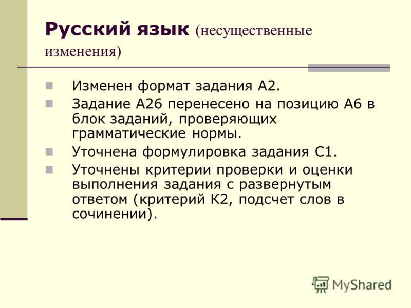 Русский язык (несущественные изменения) Изменен формат задания А2. Задание А26 перенесено на позицию А6 в блок заданий, проверяющих грамматические нормы. Уточнена формулировка задания С1. Уточнены критерии проверки и оценки выполнения задания с разве