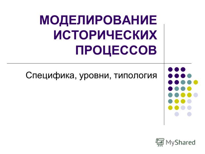 МОДЕЛИРОВАНИЕ ИСТОРИЧЕСКИХ ПРОЦЕССОВ Специфика, уровни, типология