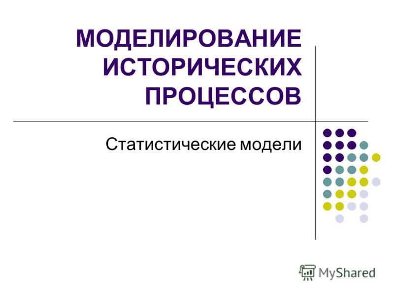 МОДЕЛИРОВАНИЕ ИСТОРИЧЕСКИХ ПРОЦЕССОВ Статистические модели