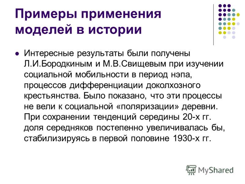 Примеры применения моделей в истории Интересные результаты были получены Л.И.Бородкиным и М.В.Свищевым при изучении социальной мобильности в период нэпа, процессов дифференциации доколхозного крестьянства. Было показано, что эти процессы не вели к со
