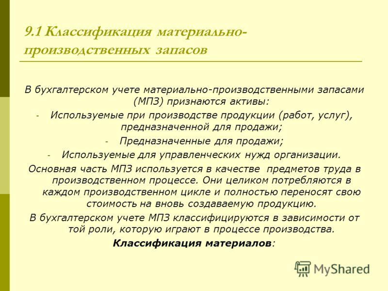 9.1 Классификация материально- производственных запасов В бухгалтерском учете материально-производственными запасами (МПЗ) признаются активы: - Используемые при производстве продукции (работ, услуг), предназначенной для продажи; - Предназначенные для