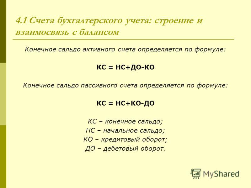 4.1 Счета бухгалтерского учета: строение и взаимосвязь с балансом Конечное сальдо активного счета определяется по формуле: КС = НС+ДО-КО Конечное сальдо пассивного счета определяется по формуле: КС = НС+КО-ДО КС – конечное сальдо; НС – начальное саль