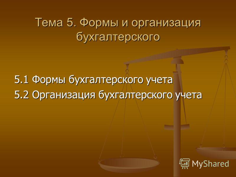 Тема 5. Формы и организация бухгалтерского 5.1 Формы бухгалтерского учета 5.2 Организация бухгалтерского учета