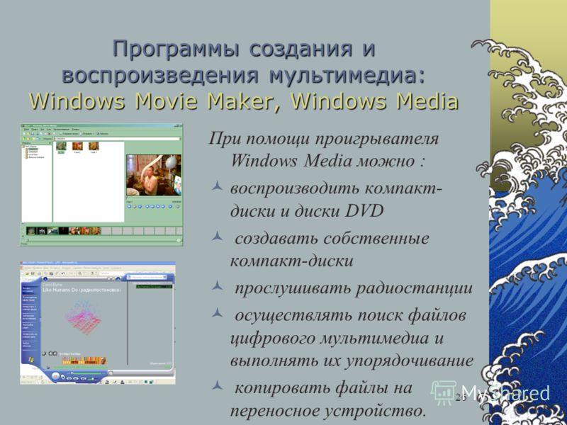26 Программы создания и воспроизведения мультимедиа: Windows Movie Maker, Windows Media При помощи проигрывателя Windows Media можно : воспроизводить компакт- диски и диски DVD создавать собственные компакт-диски прослушивать радиостанции осуществлят