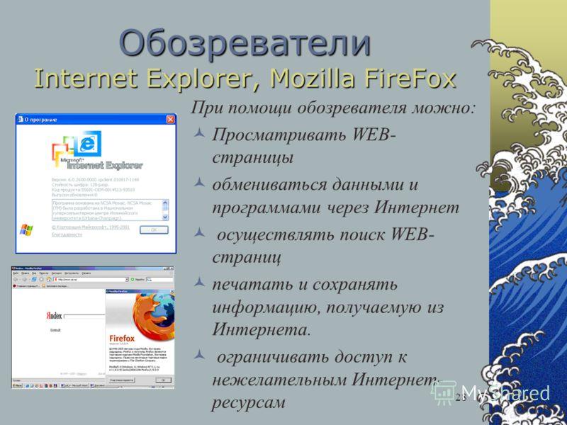 28 Обозреватели Internet Explorer, Mozilla FireFox При помощи обозревателя можно: Просматривать WEB- страницы обмениваться данными и программами через Интернет осуществлять поиск WEB- страниц печатать и сохранять информацию, получаемую из Интернета.