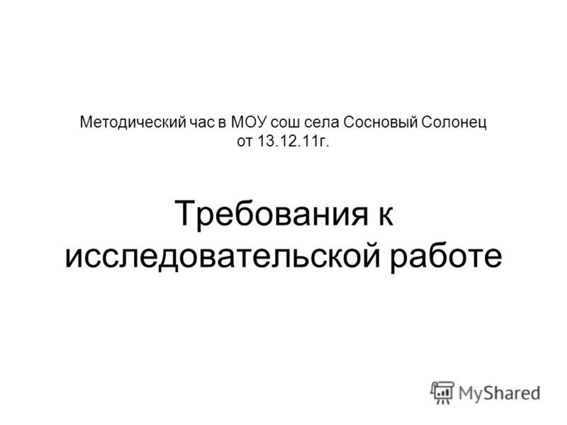 Методический час в МОУ сош села Сосновый Солонец от 13.12.11г. Требования к исследовательской работе