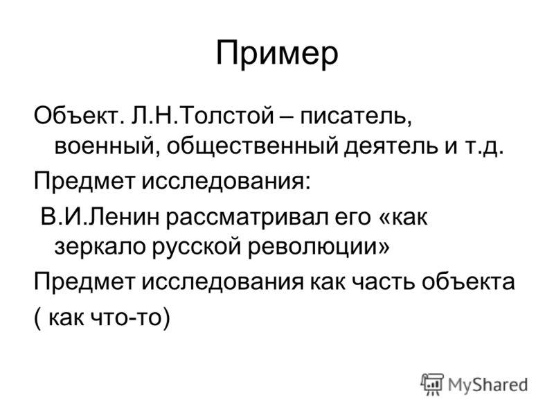 Пример Объект. Л.Н.Толстой – писатель, военный, общественный деятель и т.д. Предмет исследования: В.И.Ленин рассматривал его «как зеркало русской революции» Предмет исследования как часть объекта ( как что-то)