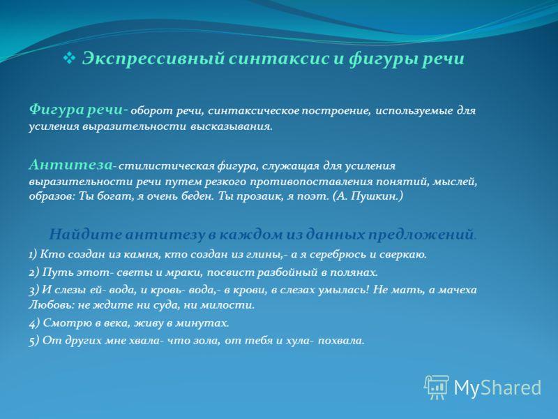 Экспрессивный синтаксис и фигуры речи Фигура речи- оборот речи, синтаксическое построение, используемые для усиления выразительности высказывания. Антитеза - стилистическая фигура, служащая для усиления выразительности речи путем резкого противопоста