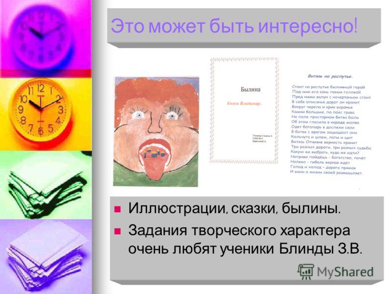 Это может быть интересно ! Иллюстрации, сказки, былины. Иллюстрации, сказки, былины. Задания творческого характера очень любят ученики Блинды З. В. Задания творческого характера очень любят ученики Блинды З. В.