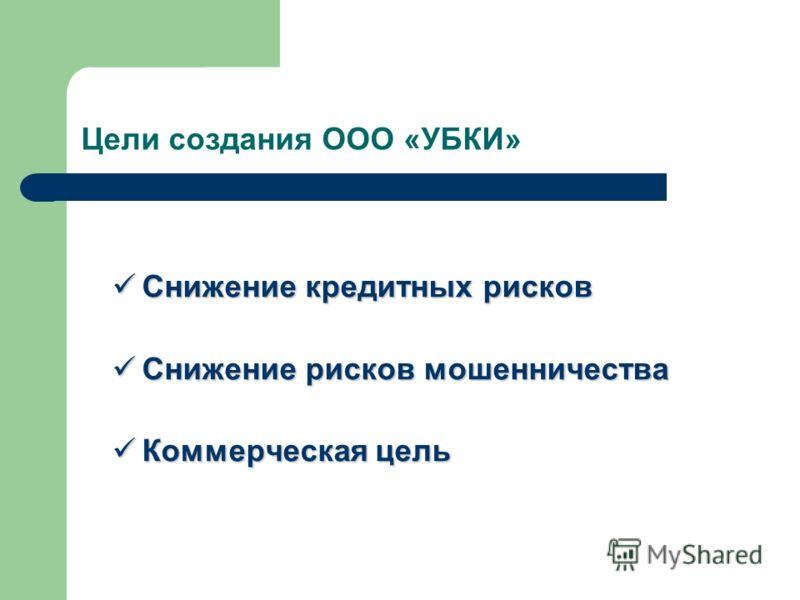 Цели создания ООО «УБКИ» Снижение кредитных рисков Снижение кредитных рисков Снижение рисков мошенничества Снижение рисков мошенничества Коммерческая цель Коммерческая цель