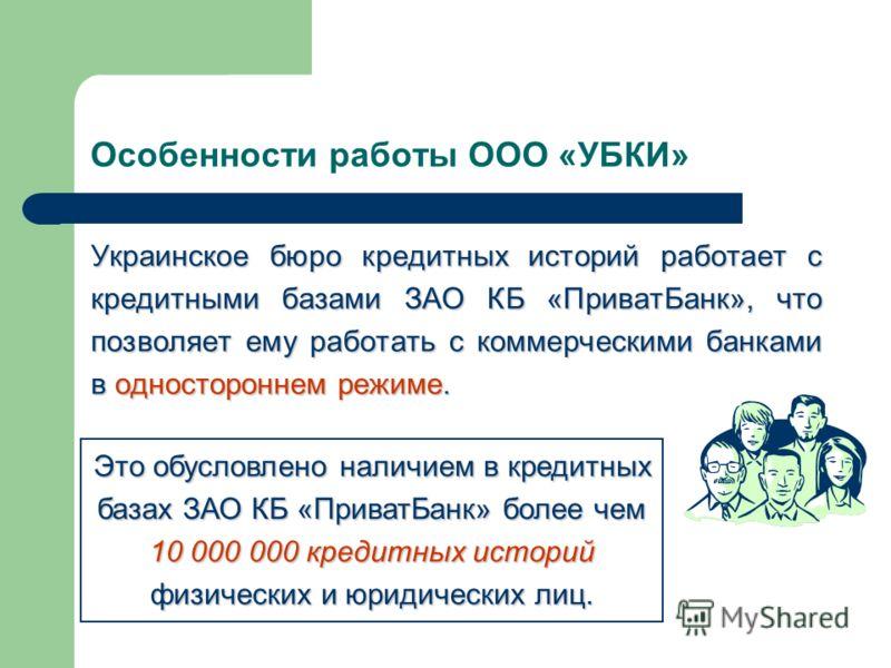 Особенности работы ООО «УБКИ» Украинское бюро кредитных историй работает с кредитными базами ЗАО КБ «ПриватБанк», что позволяет ему работать с коммерческими банками в одностороннем режиме. Это обусловлено наличием в кредитных базах ЗАО КБ «ПриватБанк