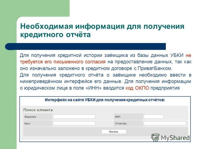 Необходимая информация для получения кредитного отчёта не требуется его письменного согласия Для получения кредитной истории заёмщика из базы данных УБКИ не требуется его письменного согласия на предоставление данных, так как оно изначально заложено