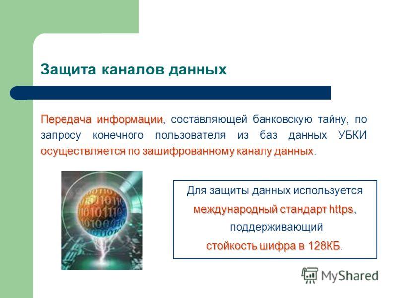 Защита каналов данных Передача информации осуществляется по зашифрованному каналу данных Передача информации, составляющей банковскую тайну, по запросу конечного пользователя из баз данных УБКИ осуществляется по зашифрованному каналу данных. Для защи