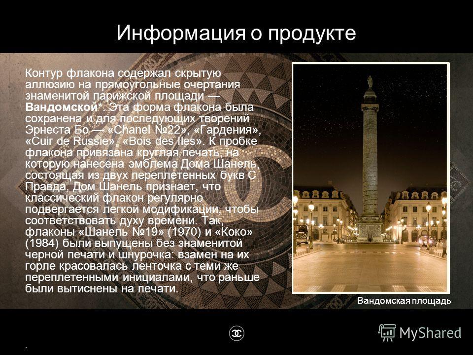 Контур флакона содержал скрытую аллюзию на прямоугольные очертания знаменитой парижской площади Вандомской*. Эта форма флакона была сохранена и для последующих творений Эрнеста Бо «Chanel 22», «Гардения», «Cuir de Russie», «Воis des Iles». К пробке ф