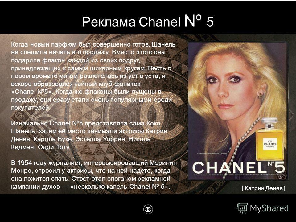 Реклама Chanel Nº 5 Когда новый парфюм был совершенно готов, Шанель не спешила начать его продажу. Вместо этого она подарила флакон каждой из своих подруг, принадлежащих к самым шикарным кругам. Весть о новом аромате мигом разлетелась из уст в уста,