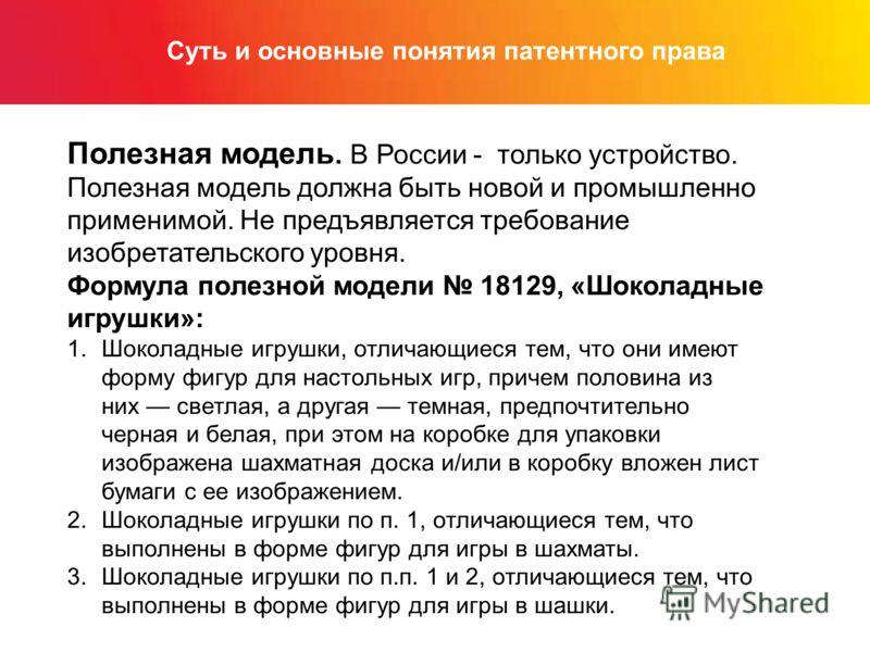 Суть и основные понятия патентного права Полезная модель. В России - только устройство. Полезная модель должна быть новой и промышленно применимой. Не предъявляется требование изобретательского уровня. Формула полезной модели 18129, «Шоколадные игруш