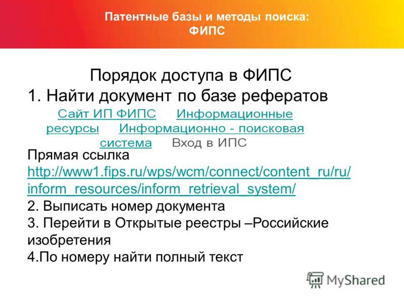 Патентные базы и методы поиска: ФИПС Порядок доступа в ФИПС 1. Найти документ по базе рефератов Прямая ссылка http://www1.fips.ru/wps/wcm/connect/content_ru/ru/ inform_resources/inform_retrieval_system/ 2. Выписать номер документа 3. Перейти в Открыт
