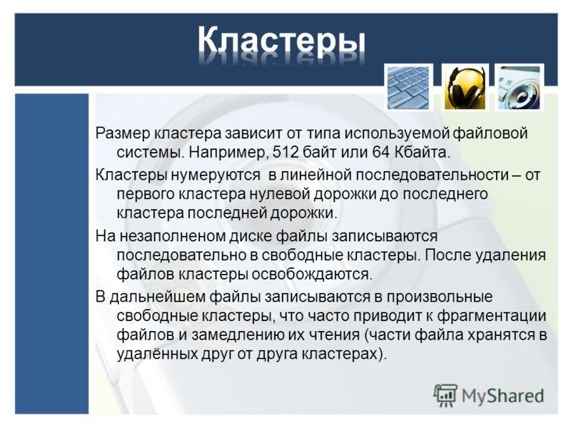 Размер кластера зависит от типа используемой файловой системы. Например, 512 байт или 64 Кбайта. Кластеры нумеруются в линейной последовательности – от первого кластера нулевой дорожки до последнего кластера последней дорожки. На незаполненом диске ф
