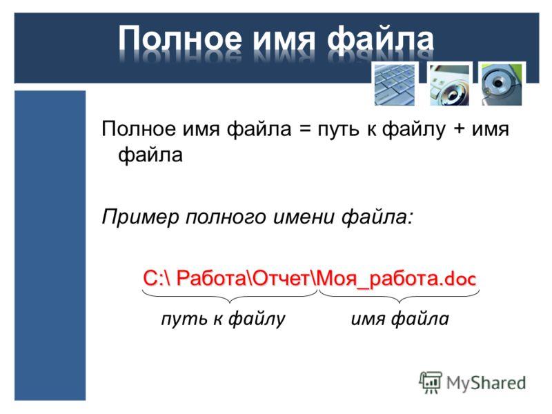Полное имя файла = путь к файлу + имя файла Пример полного имени файла: С:\ Работа\Отчет\Моя_работа. doc С:\ Работа\Отчет\Моя_работа. doc путь к файлуимя файла