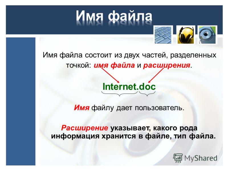 Имя файла состоит из двух частей, разделенных точкой: имя файла и расширения. Internet.doc Имя файлу дает пользователь. Расширение указывает, какого рода информация хранится в файле, тип файла.