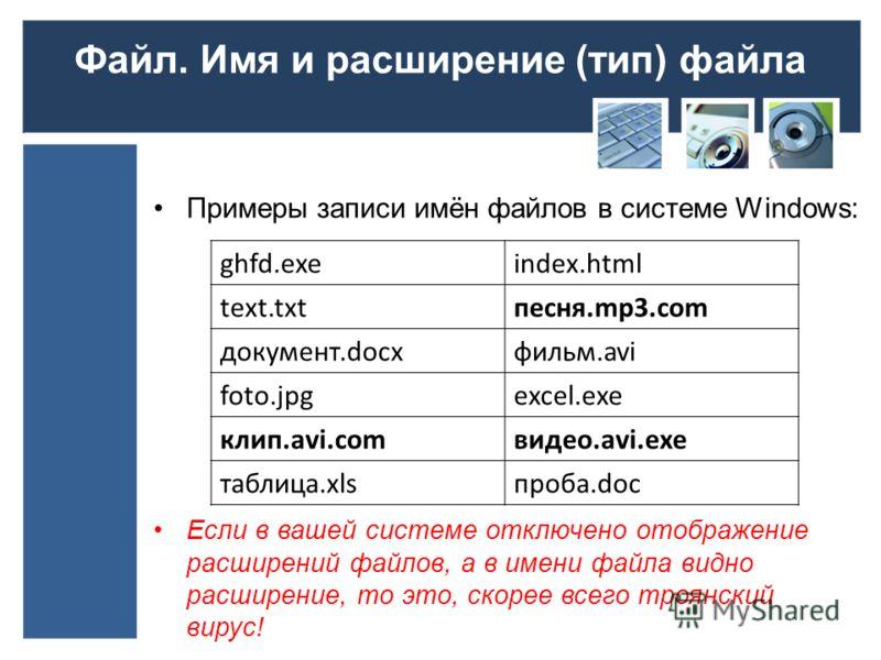 Файл. Имя и расширение (тип) файла Примеры записи имён файлов в системе Windows: Если в вашей системе отключено отображение расширений файлов, а в имени файла видно расширение, то это, скорее всего троянский вирус! ghfd.exeindex.html text.txtпесня.mp