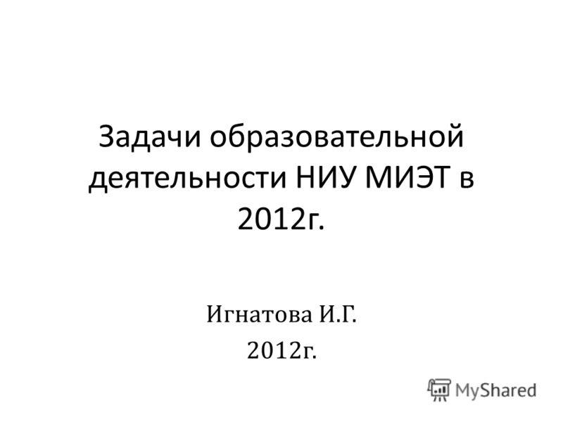 Задачи образовательной деятельности НИУ МИЭТ в 2012г. Игнатова И.Г. 2012г.