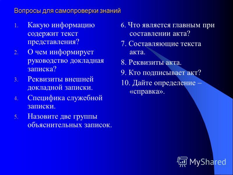 Вопросы для самопроверки знаний 1. Какую информацию содержит текст представления? 2. О чем информирует руководство докладная записка? 3. Реквизиты внешней докладной записки. 4. Специфика служебной записки. 5. Назовите две группы объяснительных записо