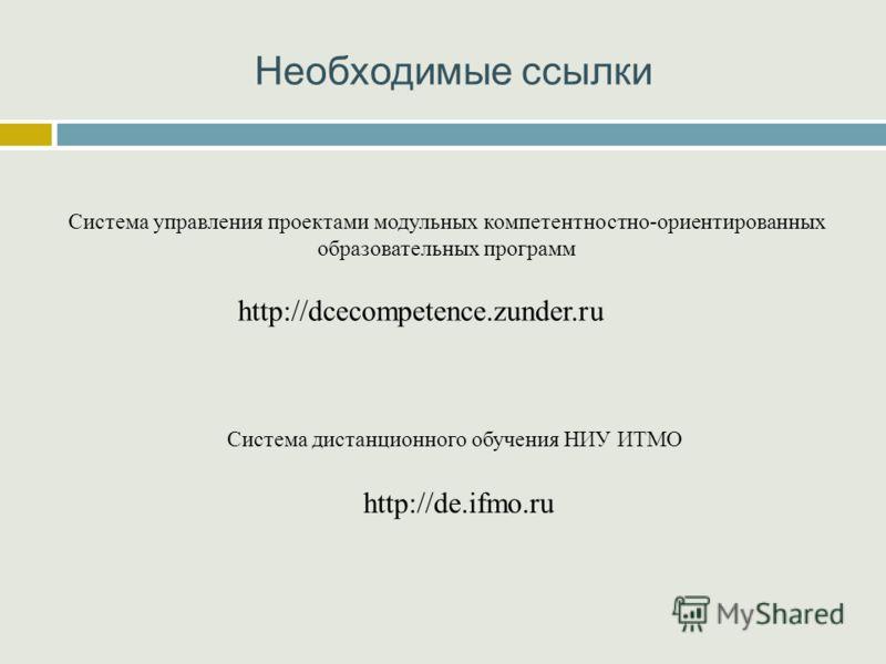 Необходимые ссылки http://dcecompetence.zunder.ru Система управления проектами модульных компетентностно-ориентированных образовательных программ http://de.ifmo.ru Система дистанционного обучения НИУ ИТМО