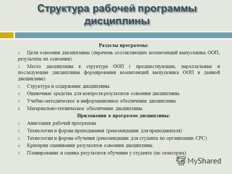 Структура рабочей программы дисциплины Разделы программы: 1. Цели освоения дисциплины (перечень составляющих компетенций выпускника ООП, результаты их освоения). 2. Место дисциплины в структуре ООП ( предшествующие, параллельные и последующие дисципл