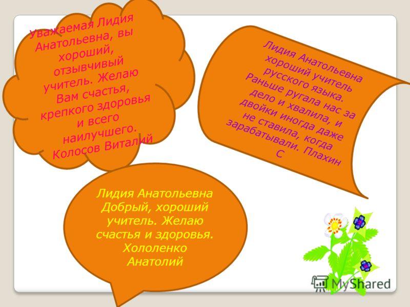 Уважаемая Лидия Анатольевна, вы хороший, отзывчивый учитель. Желаю Вам счастья, крепкого здоровья и всего наилучшего. Колосов Виталий Лидия Анатольевна Добрый, хороший учитель. Желаю счастья и здоровья. Хололенко Анатолий Лидия Анатольевна хороший уч