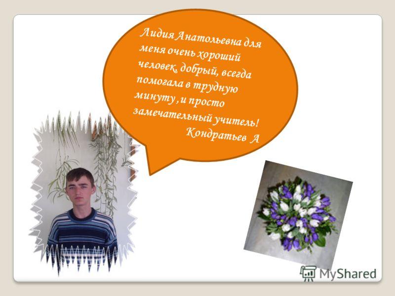 Лидия Анатольевна для меня очень хороший человек, добрый, всегда помогала в трудную минуту,и просто замечательный учитель! Кондратьев А