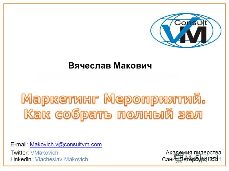 Вячеслав Макович Академия лидерства Санкт-Петербург, 2011 E-mail: Makovich.v@consultvm.comMakovich.v@consultvm.com Twitter: VMakovich Linkedin: Viacheslav Makovich